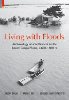 Living with Floods: Archaeology of a Settlement in the Lower Ganga Plains, c.600-1800 CE