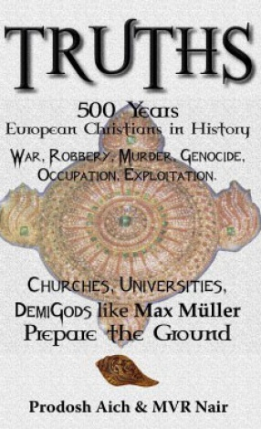 Truths: 500 Years European Christians in History: War, Robbery, Murder, Genocide, Occupation, Exploitation: Churches, Universities, Demigods Like Max Muller, Prepare the Ground