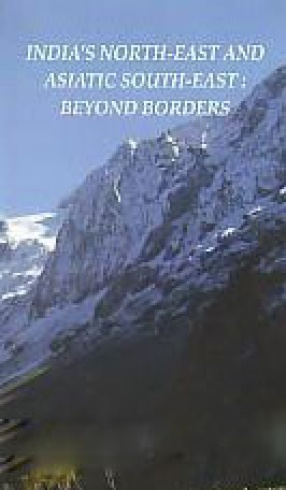 India's North-East and Asiatic South-East: Beyond Borders