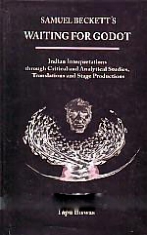 Samuel Beckett's Waiting for Godot: Indian Interpretations Through Critical Analytical Studies, Translations and Stage Productions