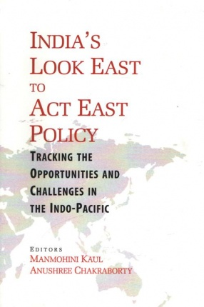 India`s Look East to Act East Policy: Tracking the Opportunities and Challenges in The Indo-Pacific