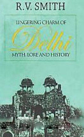 Lingering Charm of Delhi: Myth, Lore and History