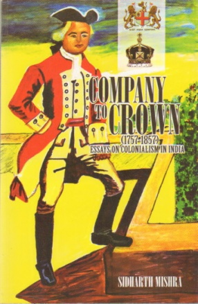 Company to Crown (1757-1857): Essays on Colonialism in India