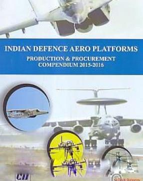 Indian Defence Aero Platforms: Production & Procurement: Compendium 2015-16