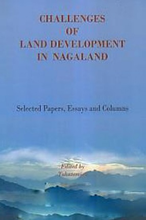 Challenges of Land Development in Nagaland: Selected Papers, Essays and Columns