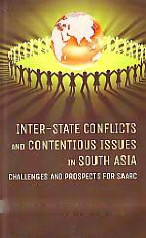 Inter-Sate Conflicts and Contentious Issues in South Asia: Challenges and Prospects for SAARC