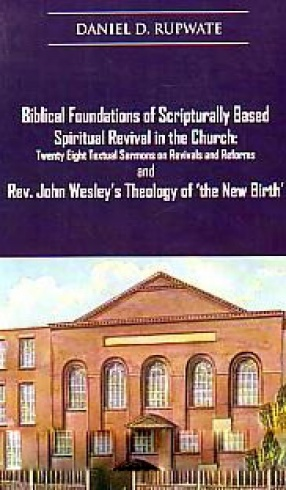 Biblical Foundations of Scripturally Based Spiritual Revival in the Church: Twenty Eight Textual Sermons on Revivals and Reforms and Rev. John Wesley's Theology of 'the New Birth'