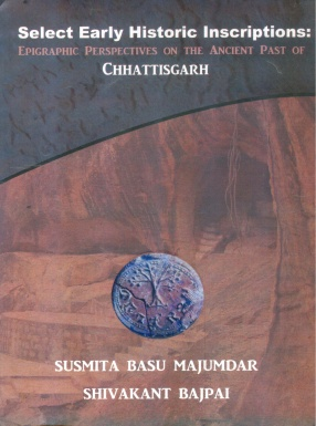 Select Early Historic Inscriptions: Epigraphic Perspectives on the Ancient Past of Chhattisgarh