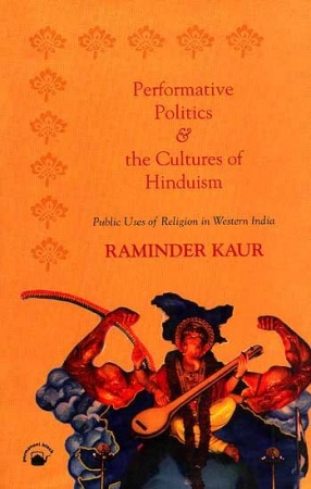 Performative Polities and the Cultures of Hinduism: Public Uses of Religion in Western India