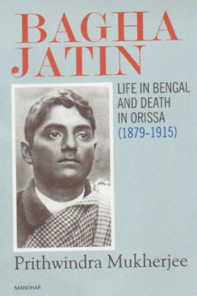 Bagha Jatin: Life in Bengal and Death in Orissa (1879-1915)