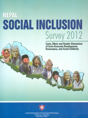 Nepal Social Inclusion Survey 2012: Caste, Ethnic and Gender Dimensions of Socio-Economic Development, Governance, and Social Solidarity
