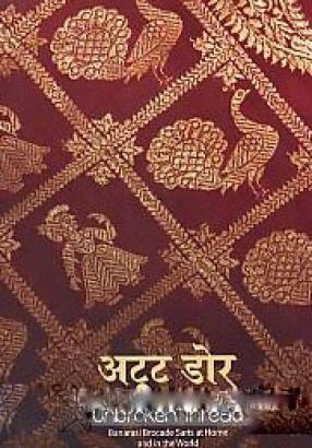 Unbroken Thread: Banarasi Brocade Saris At Home and in the World: Atuta Dora