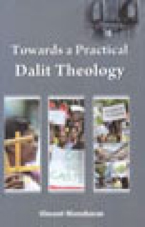 Towards a Practical Dalit Theology: The Status and Relevance of Dalit Theology among Grass Roots Dalit Christians in their Struggle against Caste Oppression