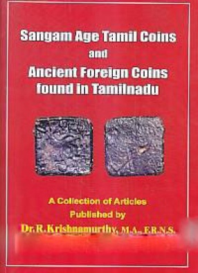 Sangam Age Tamil Coins and Ancient Foreign Coins Found in Tamilnadu: A Collection of Articles