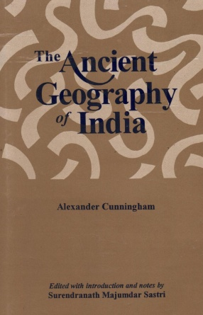 The Ancient Geography of India, Volume I: The Buddhist Period Including the Campaigns of Alexander and the Travels of Hiuen-Tsiang