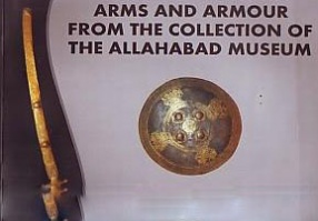 Arms and Armour from the Collection of the Allahabad Museum