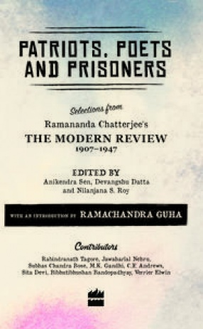 Patriots, Poets and Prisoners: Selections from Ramananda Chatterjee's The Modern Review 1907-1947