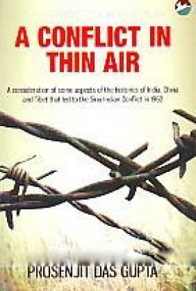 A Conflict in Thin Air: A Consideration of Some Aspects of the Histories of India, China and Tibet That Led to the Sino-Indian Conflict in 1962