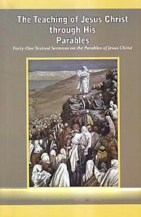 The Teaching of Jesus Christ Through His Parables: Eorty-one Yextual Sermons on the Parables of Jesus Christ