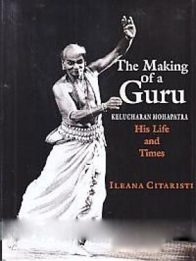 The Making of a Guru: Kelucharan Mohapatra, his Life and Times
