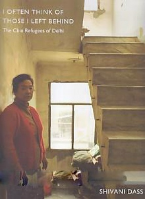 I Often Think of Those I Left Behind: the Chin Refugees of Delhi