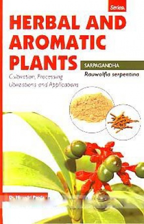 Rauwolfia Serpentina: Sarpagandha: Cultivation, Processing, Utilizations and Applications