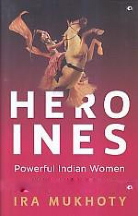 Heroines: Powerful Indian Women of Myth & History