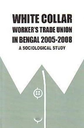 White Collar Worker's Trade Unions in Bengal 2005-2008: a Sociological Study