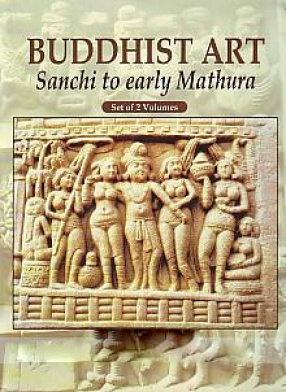 Buddhist Art: Sanchi to Early Mathura (In 2 Volumes)