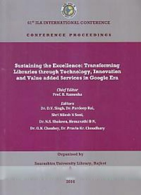 Sustaining the Excellence: Transforming Libraries Through Technology, Innovation and Value added Services in Google Era: Proceedings: 61st ILA International Conference