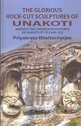 The Glorious Rock-Cut Sculptures of Unakoti: Annexed two Unpublished Reports of 1913 and 1922