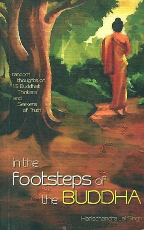 In The Footsteps of the Buddha: Random Thoughts on 15 Buddhist Thinkers and Seekers of Truth