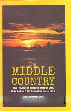 The Middle Country: Traverse of Madhesh Through War, Colonization & Aid Dependent Racist State