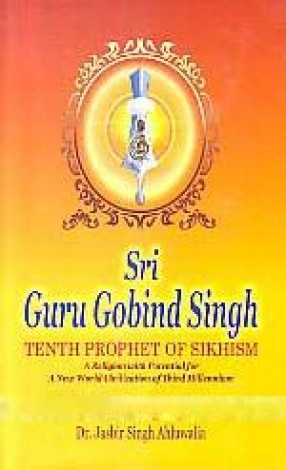 Sri Guru Gobind Singh: Tenth Prophet of Sikhism: A Religion With Potential For a New World Civilization of the Third Millennium