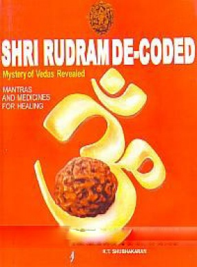 Shri Rudram De-Coded: Mystery of Vedas Revealed: Mantras and Medicines For Healing