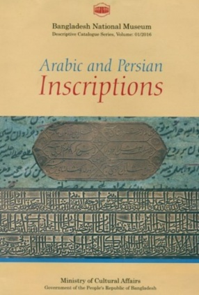 A Descriptive Catalogue of the Arabic and Persian Inscriptions in the Bangladesh National Museum