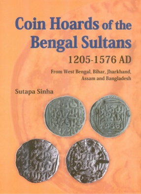 Coin Hoards of the Bengal Sultans 1205 - 1576 AD: From West Bengal, Bihar, Jharkhand, Assam and Bangladesh