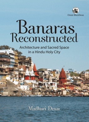 Banaras Reconstructed: Architecture and Sacred Space in a Hindu Holy City