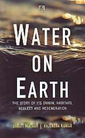 Water on Earth: The Story of its Origin, Habitats, Neglect and Regeneration