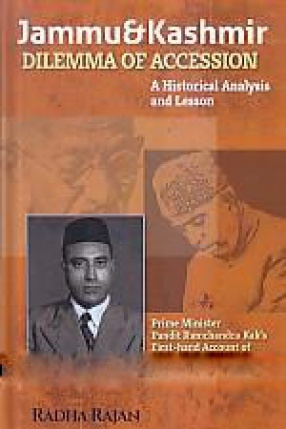 Jammu and Kashmir Dilemma of Accession: A Historical Analysis and Lesson: Prime Minister Pandit Ramchandra Kak's First-Hand Account of the Tumultuous Events in 1946-47