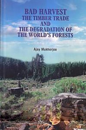 Bad Harvest: The Timber Trade and The Degradation of The World's Forests