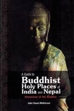 A Guide to Buddhist Holy Places of India and Nepal: Homeland of the Buddha