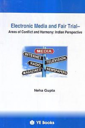 Electronic Media and Fair Trial: Areas of Conflict and Harmony: Indian Perspective