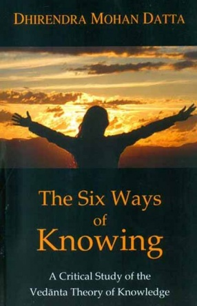 The Six Ways of Knowing: A Critical Study of the Vedanta Theory of Knowledge