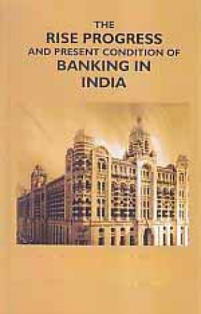 The Rise Progress and Present Condition of Banking in India