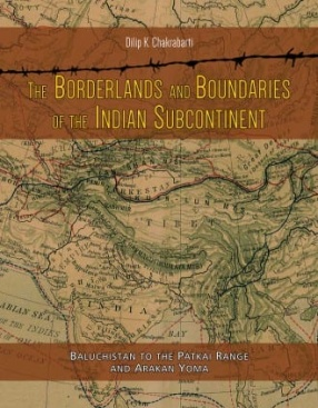 The Borderlands and Boundaries of The Indian Subcontinent: Baluchistan to The Patkai Range and Arakan Yoma