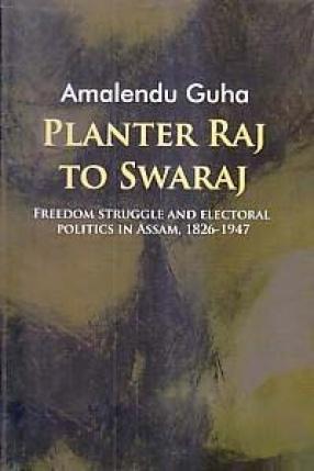 Planter Raj to Swaraj: Freedom Struggle and Electoral Politics in Assam, 1826-1947