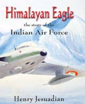 Himalayan Eagle: The Story of the Indian Air Force