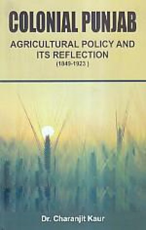 Colonial Punjab: Agricultural Policy and its Reflection (1849-1923)
