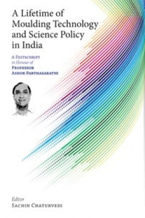 A Lifetime of Moulding Technology and Science Policy in India: A Festschrift in Honour of Professor Ashok Parthasarathi